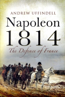 Napoleon 1814 : The Defence of France, Hardback Book