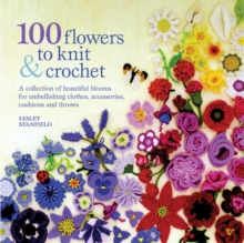 100 Flowers to Knit and Crochet : A Collection of Beautiful Blooms for Embellishing Clothes, Accessories, Cushions and Throws, Paperback Book