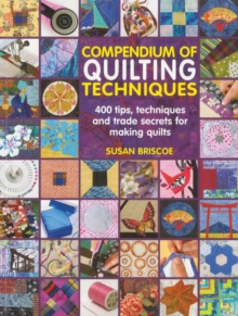 Compendium of Quilting Techniques : 400 Tips, Techniques and Trade Secrets for Making Quilts, Paperback Book