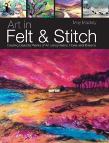 Art in Felt and Stitch : Creating Beautiful Works of Art Using Fleece, Fibres and Threads, Paperback Book