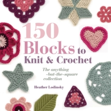 150 Blocks to Knit and Crochet : The Anything-but-the-square Collection, Paperback Book