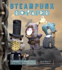 Steampunk Softies : 8 Scientifically Minded Dolls from a Past That Never Was, Paperback Book