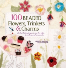 100 Beaded Flowers, Trinkets & Charms : Perfect Little Designs to Use for Gifts, Jewellery and Accessories, Paperback Book