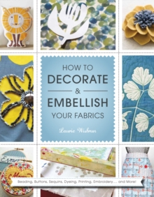 How to Decorate and Embellish Your Fabrics : Beading, Buttons, Sequins, Dyeing, Printing, Embossing... and More!, Paperback Book