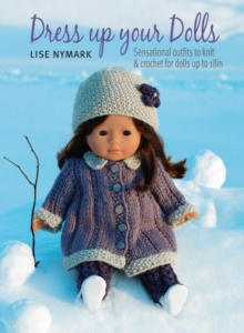 Dress Up Your Dolls : Sensational Outfits to Knit & Crochet for Dolls Up to 18in, Paperback Book
