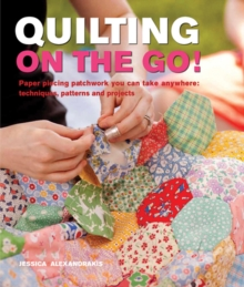 Quilting on the Go : Paper Piecing Patchwork You Can Take Anywhere: Techniques, Patterns and Projects, Paperback Book