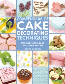 Compendium of Cake Decorating Techniques : 300 Tips, Techniques and Trade Secrets, Paperback Book