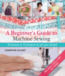 A Beginner's Guide to Machine Sewing : 50 Lessons and 15 Projects to Get You Started, Paperback Book
