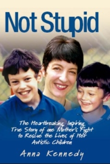Not Stupid : The Story of One Mother's Fight to Rescue the Lives of Her Children from Autism, Hardback Book