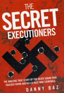 Secret Executioners : The Amazing True Story of the Death Squad Who Tracked Down and Killed Nazi War Criminals, Hardback Book