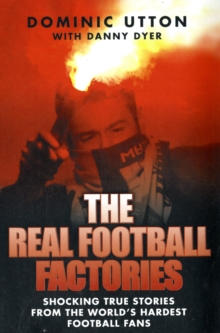 The Real Football Factories : Shocking True Stories from the World's Hardest Football Fans, Paperback Book