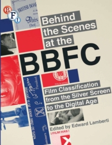 Behind the Scenes at the BBFC : Film Classification from the Silver Screen to the Digital Age, Paperback Book
