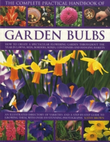 The Complete Practical Handbook of Garden Bulbs : How to Create a Spectacular Flowering Garden Throughout the Year with Bulbs, Corms, Tubers and Rhizomes, Paperback Book