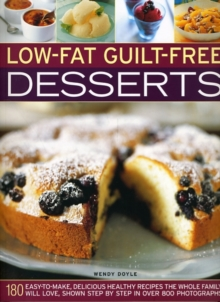 Low-fat Guilt-free Desserts : 180 Easy to Make Delicious Healthy Recipes the Whole Family Will Love Shown Step by Step in Over 800 Photographs, Paperback Book