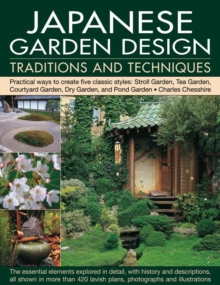 Japanese Garden Design Traditions and Techniques : Practical Ways to Create Five Classic Styles: Stroll Garden, Tea Garden, Courtyard Garden, Dry Garden and Pond Garden, Paperback Book
