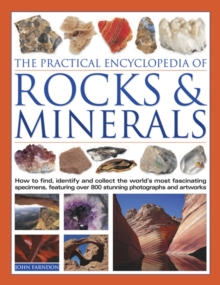 The Practical Encyclopedia of Rocks and Minerals : How to Find, Identify, Collect and Preserve the World's Best Specimens, with Over 1000 Photographs and Artworks, Hardback Book