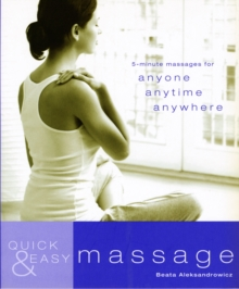 Quick and Easy Massage : 5-Minute Massages for Anyone, Anytime, Anywhere, Paperback Book