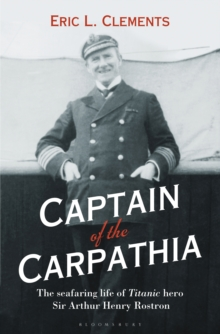 Captain of the Carpathia : The Seafaring Life of Titanic Hero Sir Arthur Henry Rostron, Hardback Book