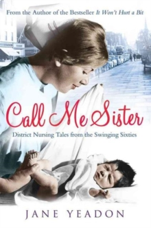 Call Me Sister : District Nursing Tales from the Swinging Sixties, Paperback Book