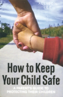 How to Keep Your Child Safe : A Parent's Guide to Protecting Their Children, Paperback Book