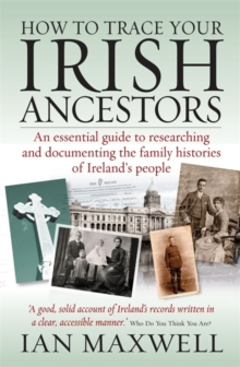 How to Trace Your Irish Ancestors : An Essential Guide to Researching and Documenting the Family Histories of Ireland's People, Paperback Book