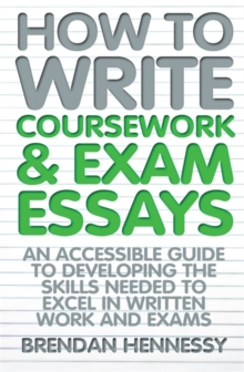 How to Write Coursework & Exam Essays : An Accessible Guide to Developing the Skills Needed to Excel in Written Work and Exams, Paperback Book