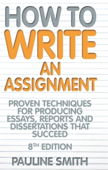 How to Write an Assignment : Proven Techniques for Producing Essays, Reports and Dissertations That Succeed, Paperback Book
