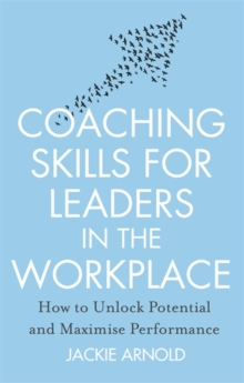 Coaching Skills for Leaders in the Workplace : How to Unlock Potential and Maximise Performance, Paperback Book