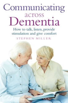 Communicating Across Dementia : How to Talk, Listen, Provide Stimulation and Give Comfort, Paperback Book