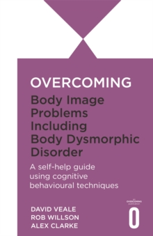 Overcoming Body Image Problems Including Body Dysmorphic Disorder : a Self-help Guide Using Cognitive Behavioural Techniques, Paperback Book