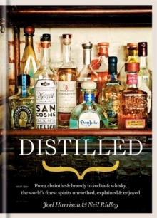 Distilled : From Absinthe & Brandy to Vodka & Whisky, the World's Finest Artisan Spirits Unearthed, Explained & Enjoyed, Hardback Book