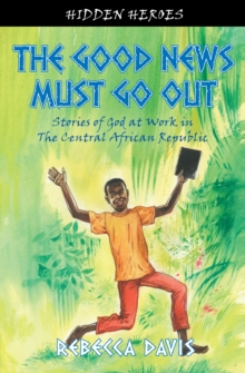 The Good News Must Go Out : True Stories of God at work in the Central African Republic, Paperback Book