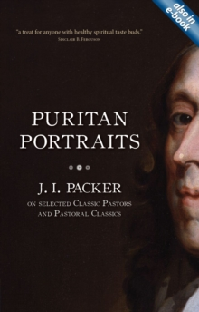 Puritan Portraits : J. I. Packer on Selected Classic Pastors and Pastoral Classics, Paperback Book