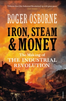 Iron, Steam & Money : The Making of the Industrial Revolution, Paperback Book