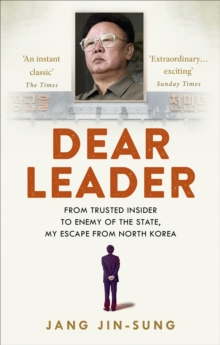 Dear Leader : North Korea's Senior Propagandist Exposes Shocking Truths Behind the Regime, Paperback Book