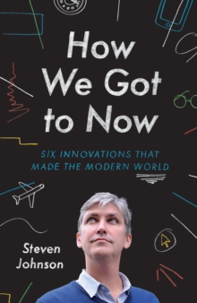 How We Got to Now : Six Innovations That Made the Modern World, Hardback Book