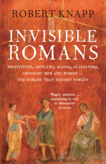 Invisible Romans : Prostitutes, outlaws, slaves, gladiators, ordinary men and women ... the Romans that history forgot, Paperback Book