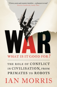 War: What is it Good for? : The Role of Conflict in Civilisation, from Primates to Robots, Paperback Book