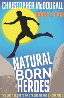 Natural Born Heroes : The Lost Secrets of Strength and Endurance, Paperback Book