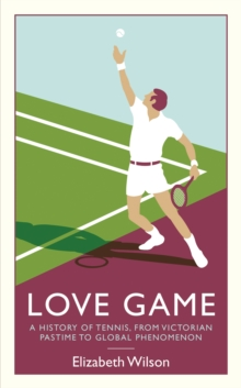 Love Game : A History of Tennis, from Victorian Pastime to Global Phenomenon, Paperback Book