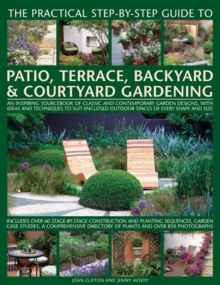 The Practical Step-by-Step Guide to Patio, Terrace, Backyard & Courtyard Gardening : An Inspiring Sourcebook of Classic and Contemporary Garden Designs, with Ideas and Techniques to Suit Enclosed Outd, Paperback Book