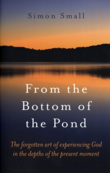From the Bottom of the Pond : The Forgotten Art of Experiencing God in the Depths of the Present Moment, Paperback Book
