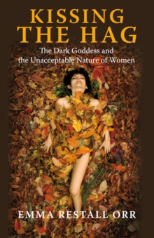 Kissing the Hag : The Dark Goddess and the Unacceptable Nature of Women, Paperback Book