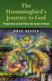 The Hummingbird's Journey to God : Perspectives on San Pedro -  the Cactus of Vision, Paperback Book