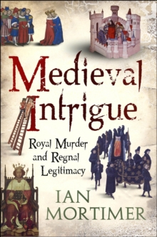 Medieval Intrigue : Royal Murder and Regnal Legitimacy, Hardback Book