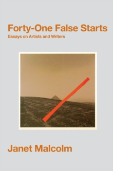 Forty-One False Starts : Essays on Artists and Writers, Paperback Book