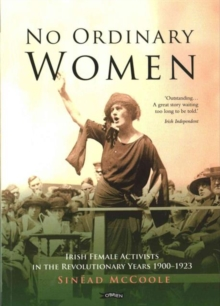 No Ordinary Women : Irish Female Activists in the Revolutionary Years 1900-1923, Paperback Book