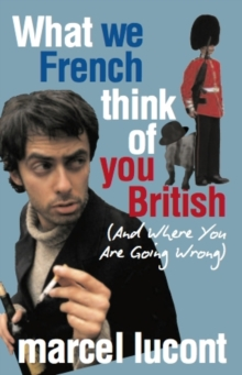 What We French Think of You British - and Where You are Going Wrong, Paperback Book