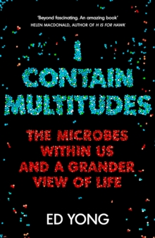 I Contain Multitudes : The Microbes Within Us and a Grander View of Life, Hardback Book