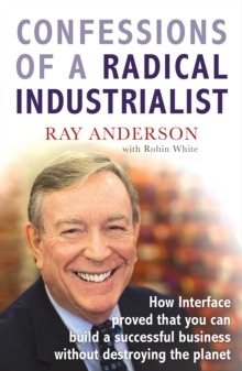 Confessions of a Radical Industrialist : How Interface proved that you can build a successful business without destroying the planet, Paperback Book